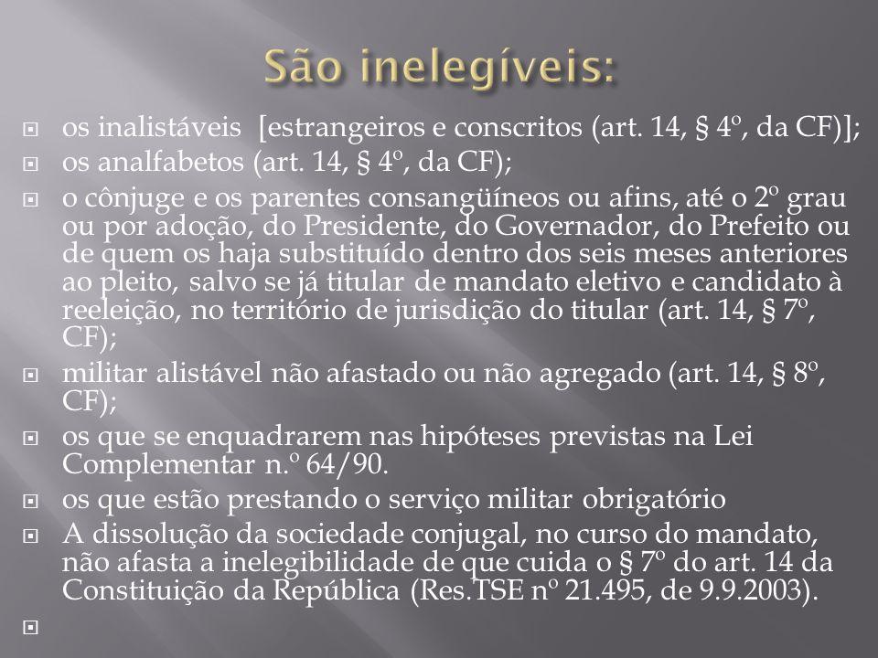 São inelegíveis: os inalistáveis [estrangeiros e conscritos (art. 14, § 4º, da CF)]; os analfabetos (art. 14, § 4º, da CF);
